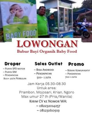 """Image may contain: one or more people, text that says """"BABY FOOD LOWONGAN Bubur Bayi Organik Baby Food Sales Droper -PUNYA SPD MOTOR ~PUNYA SIM ~PENDAPATAN 800+ 1JUTA PERBULAN Outlet Promo ~BISA ANDROID ~PENDAPATAN 500-- JUTA -BERANI KOMUNIKATIF -PENDAPATAN 700-1 JUTA Jam Kerja 05.30-08.30 Untuk area: Prambon, Mojosari, Krian, Ngoro Max umur 27 th (Pria/Wanita) KIRIM CV KE NOMOR WA: ~082232014257 081231610919"""""""
